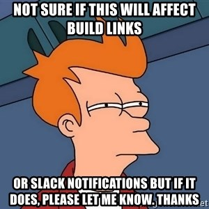 Futurama Fry - not sure if this will affect build links or slack notifications but if it does, please let me know. Thanks