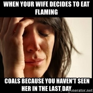First World Problems - When your wife decides to eat flaming  coals because you haven't seen her in the last day