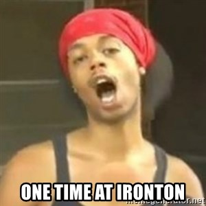 Hide your kids - One time at Ironton