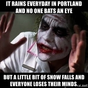 joker mind loss - It rains everyday in Portland and no one bats an eye But a little bit of snow falls and everyone loses their minds.