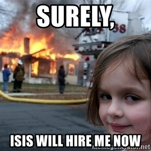 Disaster Girl - Surely, ISIS will hire me Now