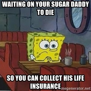 Coffee shop spongebob - waiting on your sugar daddy to die so you can collect his life insurance