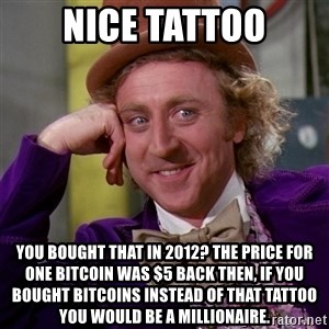 Willy Wonka - Nice tattoo You bought that in 2012? The price for one bitcoin was $5 back then, if you bought bitcoins instead of that tattoo you would be a millionaire.