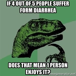 Philosoraptor - If 4 out of 5 people suffer form diarrhea does that mean 1 person enjoys it?