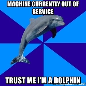 Drama Dolphin - Machine currently out of service Trust me I'm a dolphin