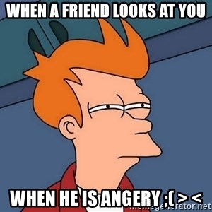 Futurama Fry - When a friend looks at you when he is angery ;( > <