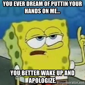 Tough Spongebob - You ever dream of puttin your hands on me... you better wake up and apologize.