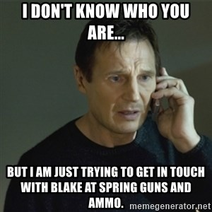 I don't know who you are... - I don't know who you are... but I am just trying to get in touch with Blake at Spring Guns and Ammo.