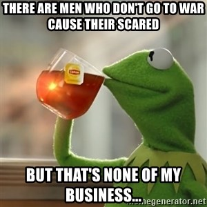 Kermit The Frog Drinking Tea - THERE ARE MEN WHO DON'T GO TO WAR CAUSE THEIR SCARED BUT THAT'S NONE OF MY BUSINESS...