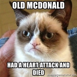 Grumpy Cat  - old mcdonald  had a heart attack and died