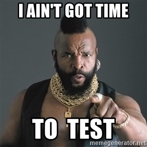 Mr T Fool - I ain't got time to  test