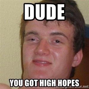 really high guy - Dude You got high hopes