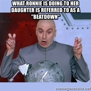 "Dr Evil meme - what ronnie is doing to her daughter is referred to as a ""beatdown"""