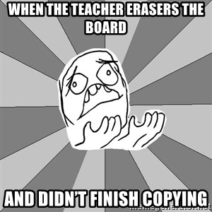 Whyyy??? - When the teacher erasers the board And didn't finish copying