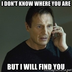 I don't know who you are... - I don't know where you are But I will find you