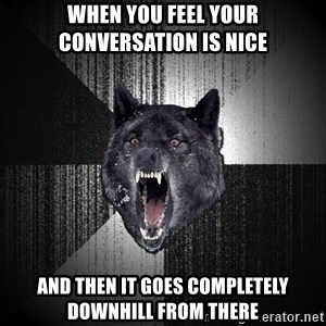 Insanity Wolf - when you feel your conversation is nice and then it goes completely downhill from there