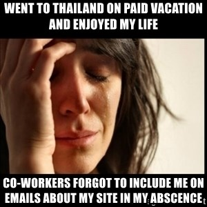 First World Problems - Went to Thailand on paid vacation and enjoyed my life Co-workers forgot to include me on emails about my site in my abscence