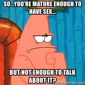 Patrick Wtf? - So...You're mature enough to have sex... But not enough to talk about it?