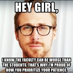 Ryan Gosling Hey Girl 3 - Hey girl, I know the faculty can be worse than the students. That's why I'm proud of how you prioritize your patience.