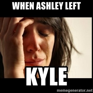 First World Problems - When ashley left Kyle