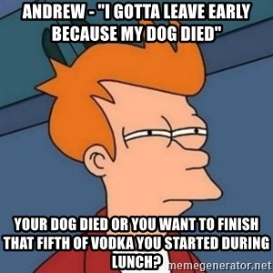 "Not sure if troll - Andrew - ""i gotta leave early because my dog died"" your dog died or you want to finish that fifth of vodka you started during lunch?"