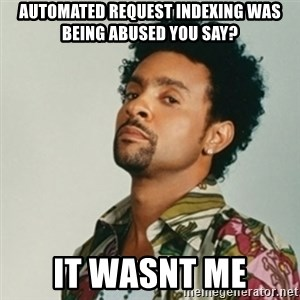 Shaggy. It wasn't me - Automated Request Indexing was being abused you say? It wasnt me