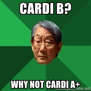 High Expectations Asian Father - CARDI B? WHY NOT CARDI A+