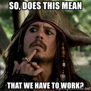 Capt Jack Sparrow - So, does this mean that we have to work?