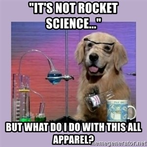 """Dog Scientist - """"It's not rocket science..."""" But what do I do with this all apparel?"""