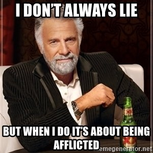 The Most Interesting Man In The World - I don't always lie  But when I do it's about being afflicted