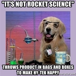 """Dog Scientist - """"It's not rocket science"""" Throws product in bags and boxes to make Hy-tek happy"""