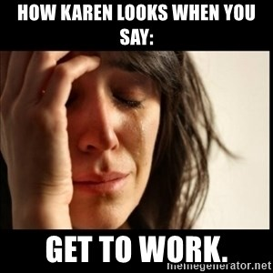 First World Problems - How Karen looks when you say: Get to work.