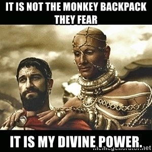 Xerxes - It is not the monkey backpack they fear it is my divine power.