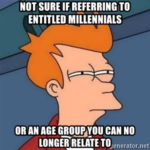 Not sure if troll - Not sure if referring to entitled millennials or an age group you can no longer relate to