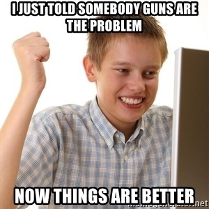 First Day on the internet kid - i just told somebody guns are the problem now things are better