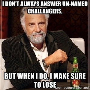 The Most Interesting Man In The World - i don't always answer un-named challangers, but when I do, i make sure to lose