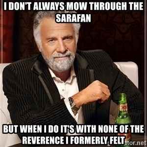 The Most Interesting Man In The World - i don't always mow through the sarafan but when I do it's with none of the reverence I formerly felt