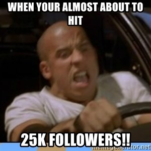 fast and furious - When your almost about to hit 25K followers!!