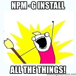 All the things - npm -g install ALL the things!