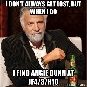 The Most Interesting Man In The World - I don't always get lost, but when I do I find Angie Dunn at JF4/3/H10