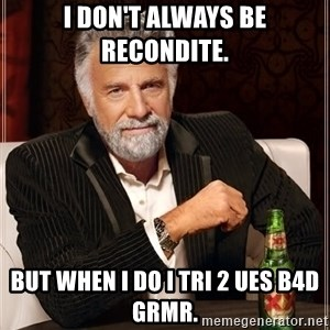 The Most Interesting Man In The World - I don't always be recondite. but when I do I tri 2 ues b4d grmr.