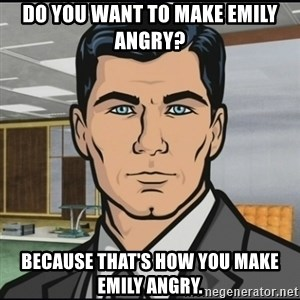 Archer - Do you want to make Emily angry? Because that's how you make Emily angry.
