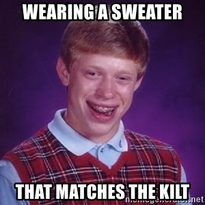 Bad Luck Brian - WEARING A SWEATER THAT MATCHES THE KILT