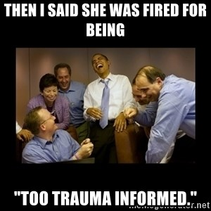 "obama laughing  - Then I said she was fired for being ""too trauma informed."""