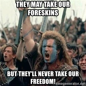 Brave Heart Freedom - They may take our foreskins but they'll never take our freedom!