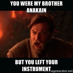 "Obi Wan Kenobi ""You were my brother!"" - You were my brother Anakain but you left your instrument"