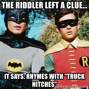 "Batman and robin - The Riddler left a clue... It says: rhymes with ""Truck Hitches"""