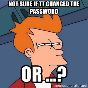 Futurama Fry - not sure if TT changed the password or ...?