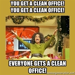 Oprah You get a - you get a clean office!           you get a clean office! everyone gets a clean office!