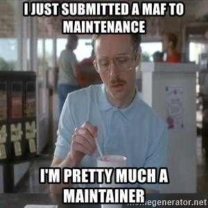 Things are getting pretty Serious (Napoleon Dynamite) - I JUST SUBMITTED A MAF TO MAINTENANCE I'm pretty much a maintainer